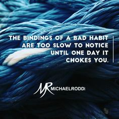 Be aware of the habits that you allow into your life. They will either liberate you or take you captive