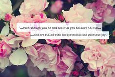 Even though you do not see Him you believe in Him.....and are filled with inexpressible and glorious joy.