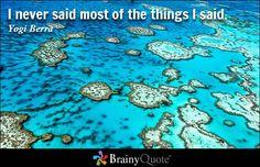 I never said most of the things I said. - Yogi Berra - BrainyQuote