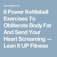 6 Power Kettlebell Exercises To Obliterate Body Fat And Send Your Heart Screaming — Lean It UP Fitness