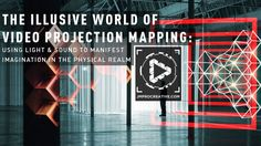 The Illusive World Of Projection Mapping: Using Light and Sound to Manifest Imagination in the Physical Realm.