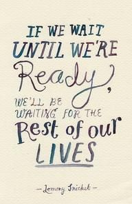 """If we wait until we are ready we'll be waiting for the rest of our lives."" -- Lemony Snicket from Inspiration Station's Motivate channel"