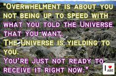 El abrumamiento es acerca de no estar al día con lo que le dijiste al Universo que deseabas.  El Universo te lo está dando a ti.  Simplemente no estás listo para recibirlo en estos momentos.