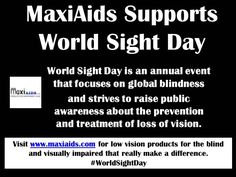 www.maxiaids.com supports World Sight Day! World Sight Day is an annual event that focuses on global blindness and strives to raise public awareness about the prevention and treatment of loss of vision. #Blind #LowVision #WorldSightDay #WSD14