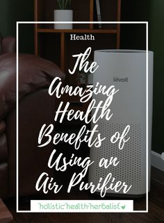 The Amazing Health Benefits of Using an Air Purifier - Holistic Health Herbalist #airpurifier #airpurification #cleanair