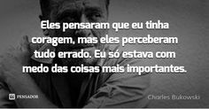 Eles pensaram que eu tinha coragem, mas eles perceberam tudo errado. Eu só estava com medo das coisas mais importantes. — Charles Bukowski
