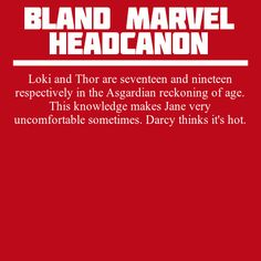 """"""" Loki and Thor are seventeen and nineteen respectively in the Asgardian reckoning of age. This knowledge makes Jane very uncomfortable sometimes. Darcy thinks it's hot. """""""