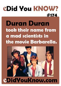 Duran Duran took their name from a mad scientists in the movie Barbarella. http://edidyouknow.com/did-you-know-174/