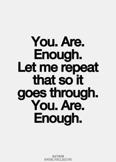 """""""You. Are. Enough. Let me repeat that so it goes through. You. Are. Enough."""""""