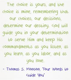 Listen, Learn, Labour, Love.  The choice is yours, and the choice is mine, remembering that our choices, our decisions, determine our destiny. God will guide you in your determination to serve Him and keep His commandments as you listen, as you learn, as you labor, and as you love.
