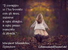 """""""Il coraggio io l'ho trovato con gli anni, insieme a ogni sbaglio, a ogni pezzo mancato di strada."""" Margaret Mazzantini - Splendore"""