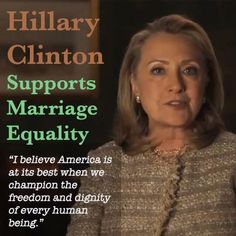"""Hillary Clinton Supports Gay Marriage. """"I believe America is at its best when we champion the freedom and dignity of every human being.""""  #45. Hillary Rodham Clinton for President 2016 Wife, mom, lawyer, women & kids advocate, FLOAR, FLOTUS, US Senator, SecState, author, dog owner, hair icon, pantsuit aficionado, glass ceiling cracker, TBD"""