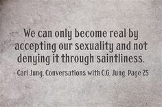 We can only become real by accepting our sexuality and not denying it through saintliness. ~Carl Jung, Conversations with C.G. Jung, Page 25...