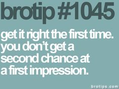 #brotip GET IT RIGHY THE FIRST TIME. YOU DON'T GET A SECOND CHANCE AT A FIRST IMPRESSION