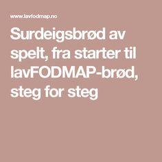 Surdeigsbrød av spelt, fra starter til lavFODMAP-brød, steg for steg Low Fodmap, Food And Drink