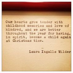 We are better throughout the year for having, in spirit, become a child again at Christmas time. --Laura Ingalls Wilder