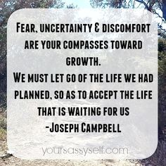 Fear, uncertainty and discomfort are your compasses toward growth.  We must let go of the life we had planned, so as to accept the life that is waiting for us - Joseph Campbell quote - Week 3 – Manifesting True Success (21-Day Meditation Experience™) - YourSassySelf.com