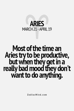 Most of the time an Aries tries to be productive, but when they get in a really bad mood they don't want to do anything.