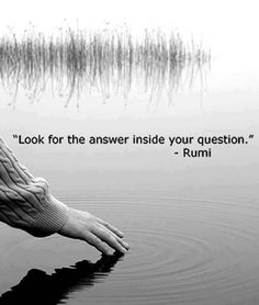 """Look for the answer inside your question"" -Rumi"