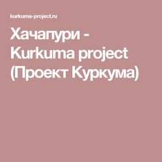 Хачапури - Kurkuma project (Проект Куркума)