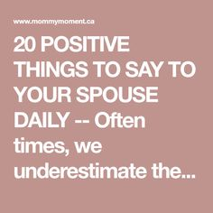 20 POSITIVE THINGS TO SAY TO YOUR SPOUSE DAILY -- Often times, we underestimate the power that words can have in our relationships. It is astounding what a few positive words can do to solidify a relationship and lighten the mood.