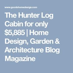 The Hunter Log Cabin for only $5,885 | Home Design, Garden & Architecture Blog Magazine