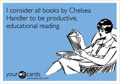 I consider all books by Chelsea Handler to be productive, educational reading.