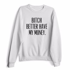 Bitch Better Have My Money Sweatshirt
