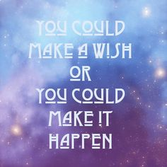 You Could Make A Wish Or You Could Make It Happen!  Make things happen!!!!!!