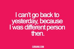 I can't go back to yesterday, because I was a different person then.