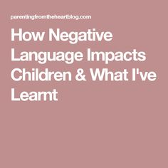 How Negative Language Impacts Children & What I've Learnt