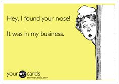 """""""Hey, I found your nose! It was in my business"""" - LOVE this one lol"""