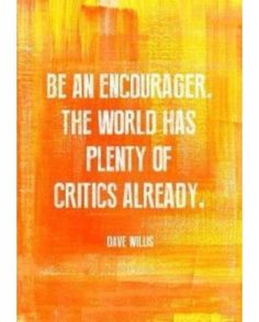 Be an encourager the world has plenty of critics already. - Dave wills