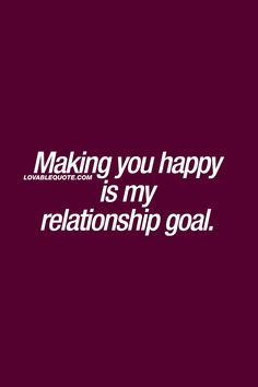 Making you happy is my relationship goal. ❤   This is the ultimate relationship goal. When you truly want to make your boyfriend, girlfriend, husband or wife happy.  The BEST relationship goal ever. :) ❤ Boyfriend Quotes Relationships, Love Quotes For Girlfriend, Happy Relationships, Boyfriend Girlfriend, Relationship Quotes, My World Quotes, My Life Quotes, Bff Quotes, Couple Quotes