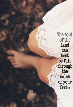 soul of the land - barefoot Quotes To Live By, Me Quotes, Nature Quotes, Free Spirit, Beautiful Words, Beautiful Things, Wise Words, Decir No, Affirmations