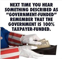 "There is no such thing as ""government funded"". It is always, always, always taxpayer funded."