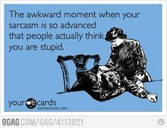 Sarcasm so good, people think I'm stupid !