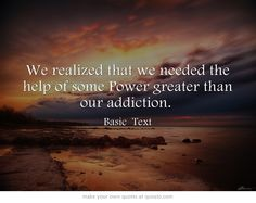 We realized that we needed the help of some Power greater than our addiction.