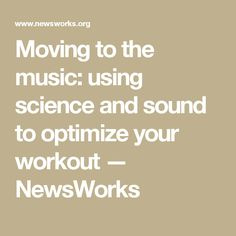 Moving to the music: using science and sound to optimize your workout — NewsWorks