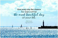 Give every day the chance to become the most beautiful day of your life. ~~ Mark Twain. Make every day counts.  Good morning, #Monday.