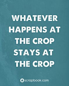 Quote: Whatever Happens at the Crop Stays at the Crop