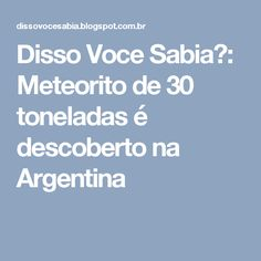 Disso Voce Sabia?: Meteorito de 30 toneladas é descoberto na Argentina