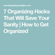 7 Organizing Hacks That Will Save Your Sanity | How to Get Organized