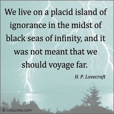 We live on a placid island of ignorance in the midst of black seas of infinity, and it was not meant that we should voyage far. ~ The Call of Cthulhu by H. P. Lovecraft