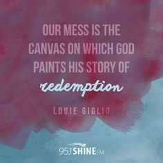 Our mess is the canvas on which God paints his story or redemption.  - Louie Giglio