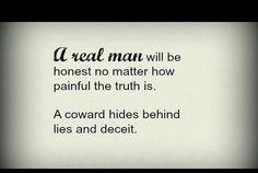 Only a coward hides behind lies and deceit.