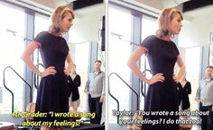I write songs about my feelings too. I must meet Taylor Swift.