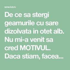 De ce sa stergi geamurile cu sare dizolvata in otet alb. Nu mi-a venit sa cred MOTIVUL. Daca stiam, faceam... Clean House, Good To Know, Cleaning Hacks, Fun Facts, Diy And Crafts, Life Hacks, Household, Projects To Try, Cancer