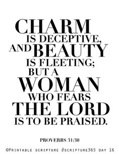 Charm and grace are deceptive, and beauty is vain [because it is not lasting], but a woman who reverently and worshipfully fears the Lord, she shall be praised! (Proverbs 31:30 AMP)