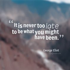"""George Eliot """"Never too late"""" Quote"""